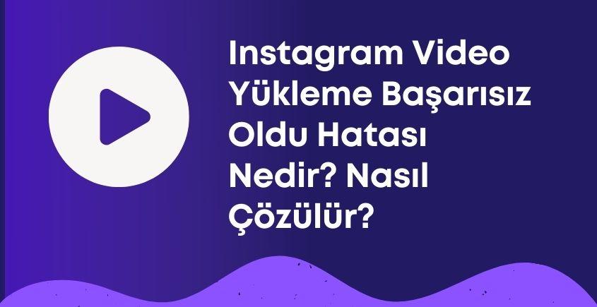 Instagram Video Yükleme Başarısız Oldu Hatası Nedir? Nasıl Çözülür?